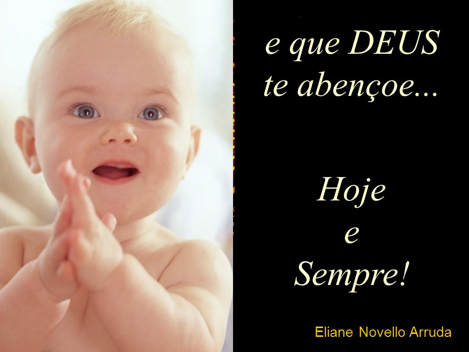 e que DEUS te abençoe... Hoje e Sempre! Eliane Novello Arruda