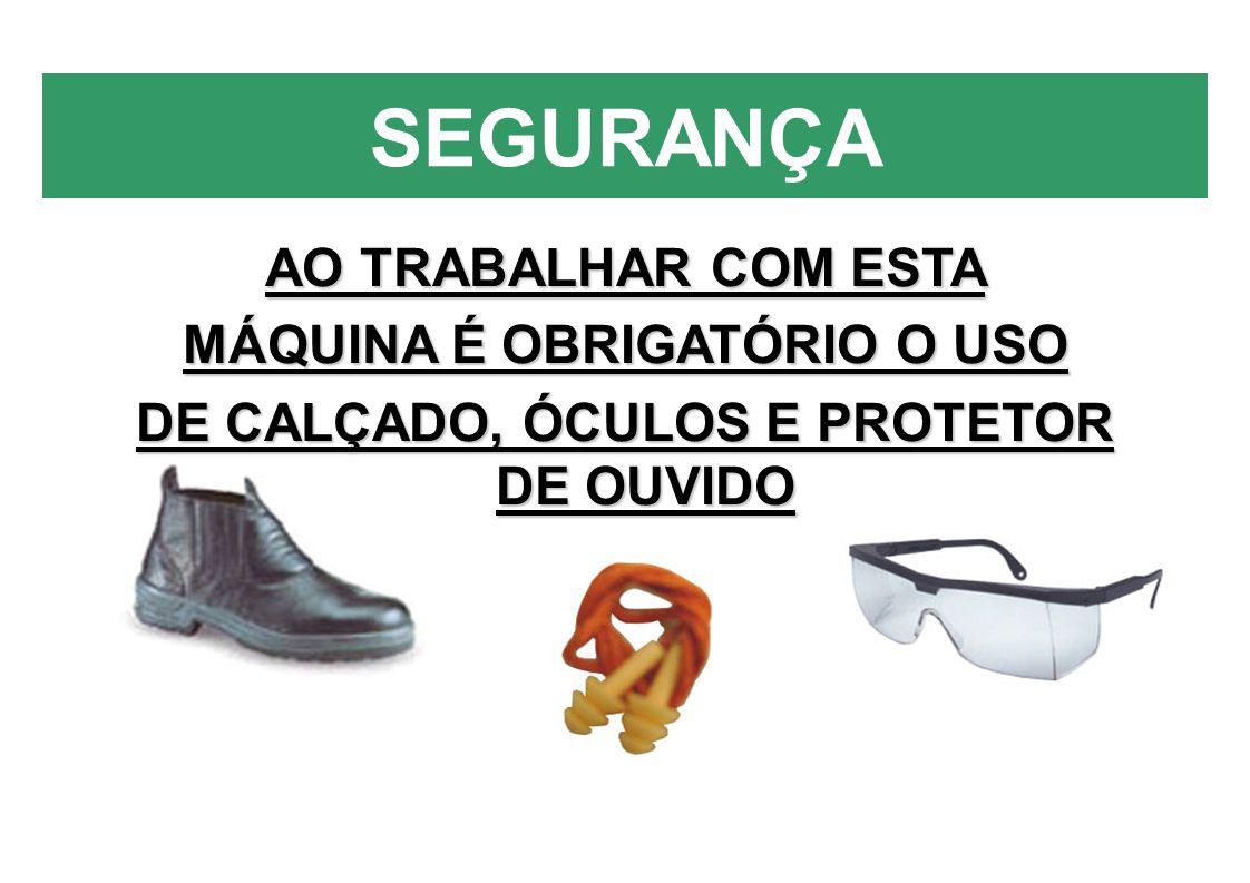 MÁQUINA É OBRIGATÓRIO O USO DE CALÇADO, ÓCULOS E PROTETOR DE OUVIDO