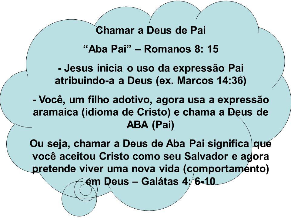 Chamar a Deus de Pai Aba Pai – Romanos 8: 15. - Jesus inicia o uso da expressão Pai atribuindo-a a Deus (ex. Marcos 14:36)