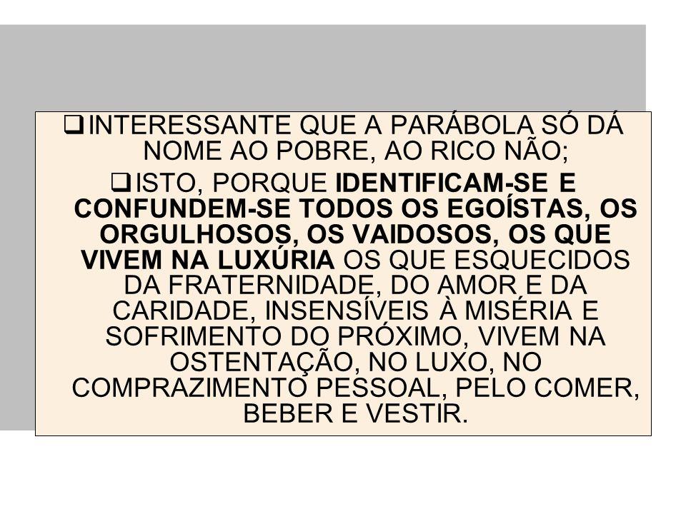 INTERESSANTE QUE A PARÁBOLA SÓ DÁ NOME AO POBRE, AO RICO NÃO;