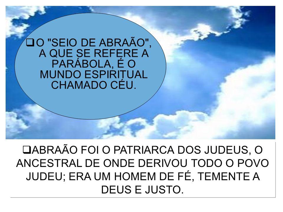 O SEIO DE ABRAÃO , A QUE SE REFERE A PARÁBOLA, É O MUNDO ESPIRITUAL CHAMADO CÉU.