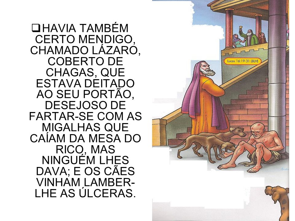 HAVIA TAMBÉM CERTO MENDIGO, CHAMADO LÁZARO, COBERTO DE CHAGAS, QUE ESTAVA DEITADO AO SEU PORTÃO, DESEJOSO DE FARTAR-SE COM AS MIGALHAS QUE CAÍAM DA MESA DO RICO, MAS NINGUÉM LHES DAVA; E OS CÃES VINHAM LAMBER-LHE AS ÚLCERAS.