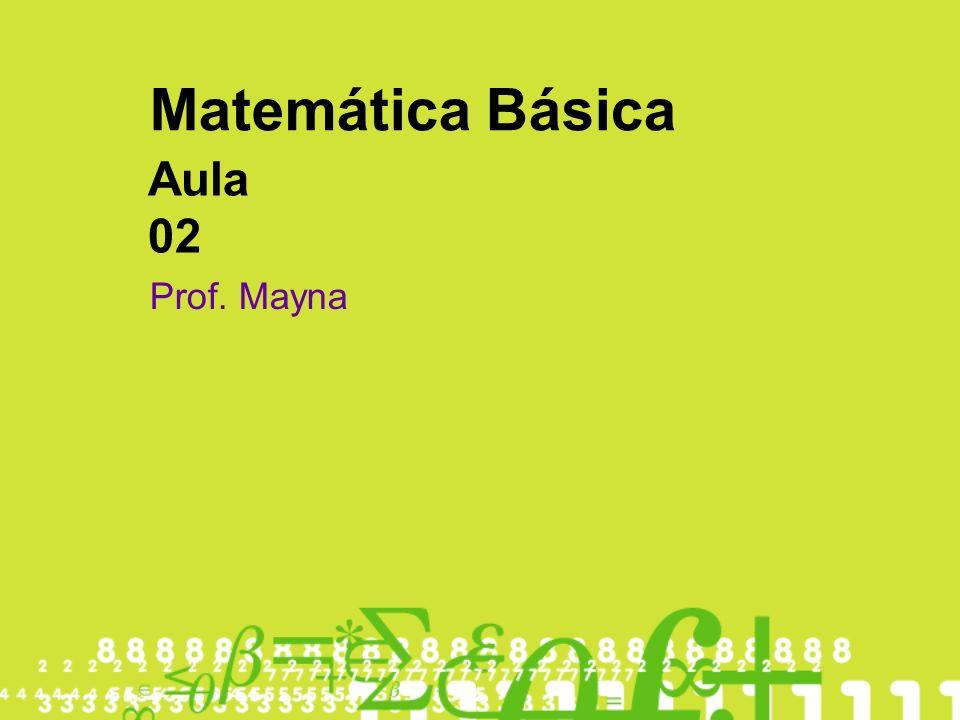 Matemática Básica Aula 02 Prof. Mayna