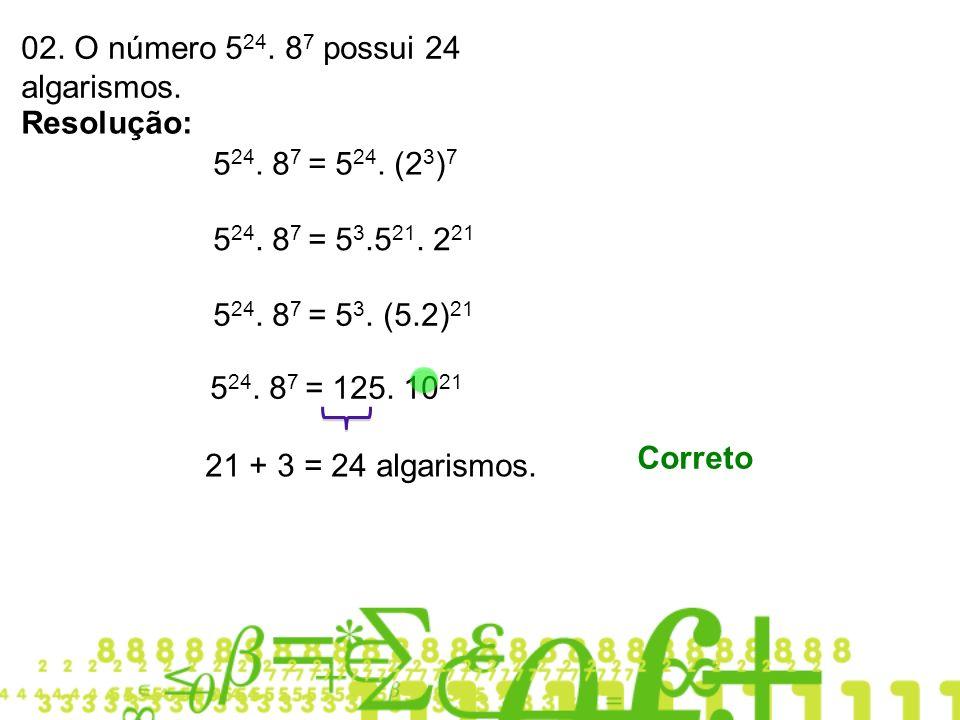 02. O número 524. 87 possui 24 algarismos.