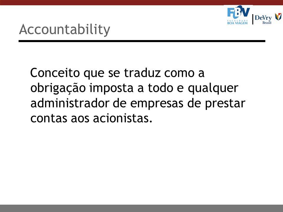 Accountability Conceito que se traduz como a obrigação imposta a todo e qualquer administrador de empresas de prestar contas aos acionistas.