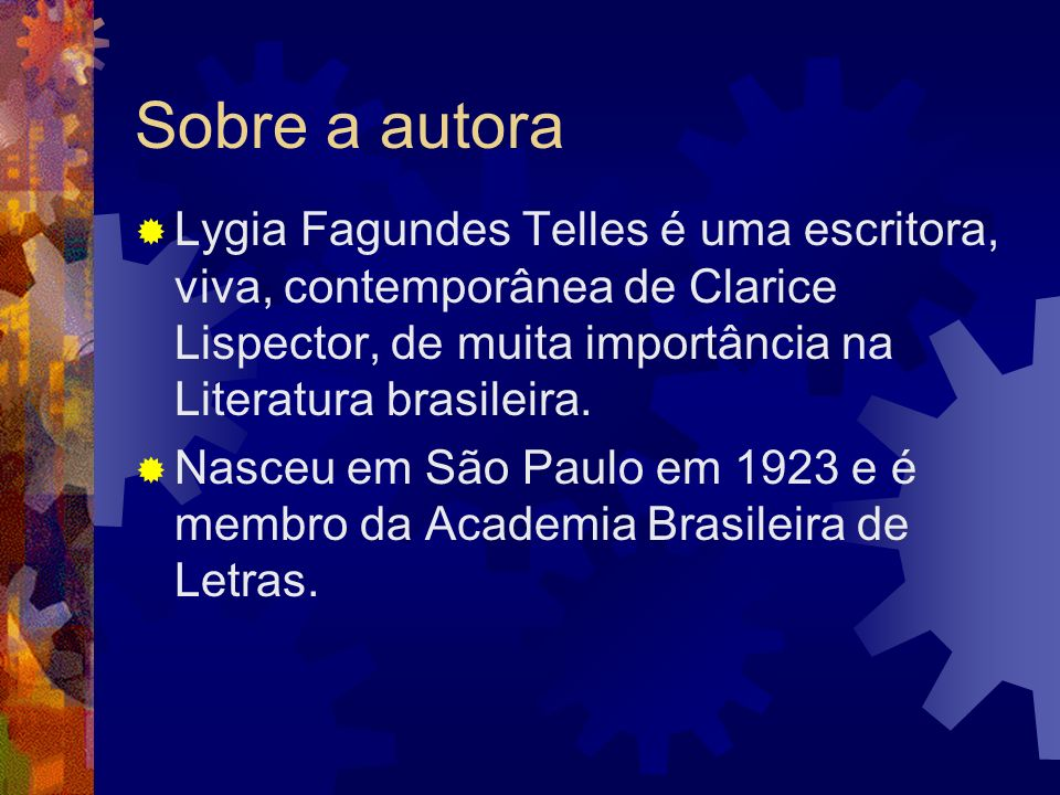 Sobre a autora Lygia Fagundes Telles é uma escritora, viva, contemporânea de Clarice Lispector, de muita importância na Literatura brasileira.