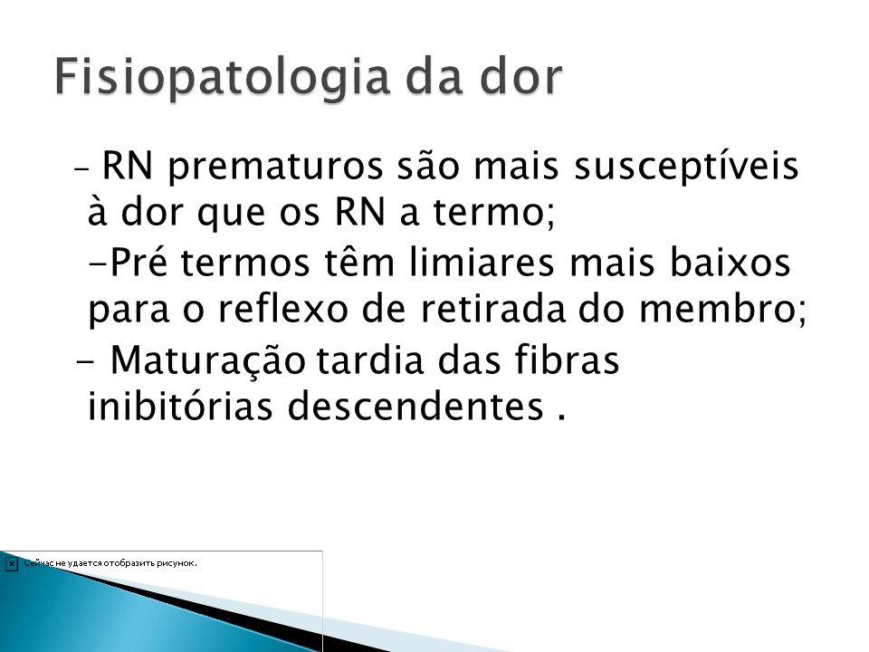 Fisiopatologia da dor - RN prematuros são mais susceptíveis à dor que os RN a termo;