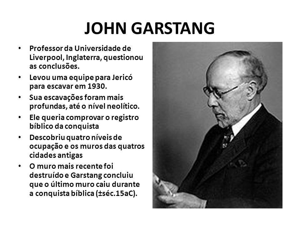 JOHN GARSTANG Professor da Universidade de Liverpool, Inglaterra, questionou as conclusões. Levou uma equipe para Jericó para escavar em 1930.
