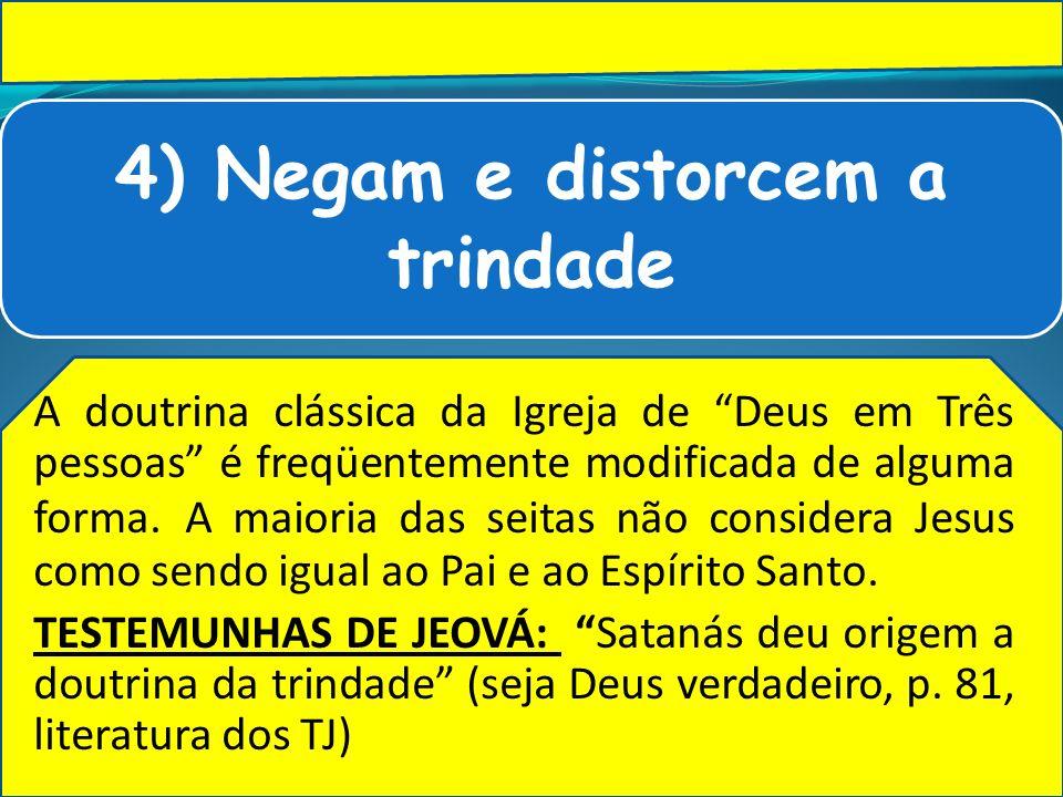 4) Negam e distorcem a trindade