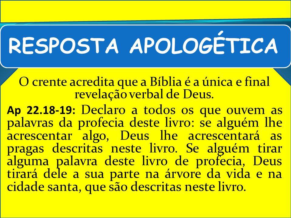 RESPOSTA APOLOGÉTICA O crente acredita que a Bíblia é a única e final revelação verbal de Deus.