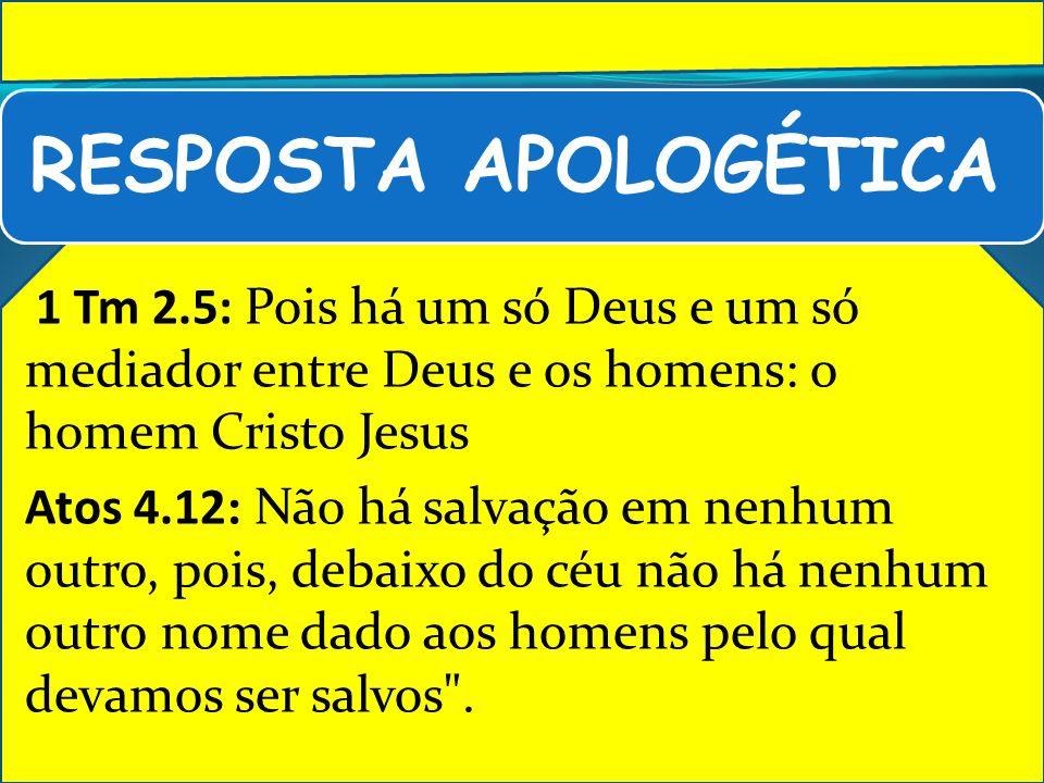 RESPOSTA APOLOGÉTICA 1 Tm 2.5: Pois há um só Deus e um só mediador entre Deus e os homens: o homem Cristo Jesus.