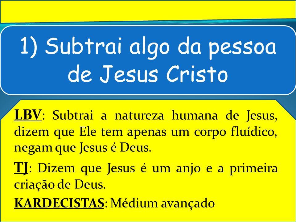 1) Subtrai algo da pessoa de Jesus Cristo