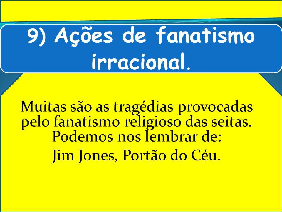 9) Ações de fanatismo irracional.