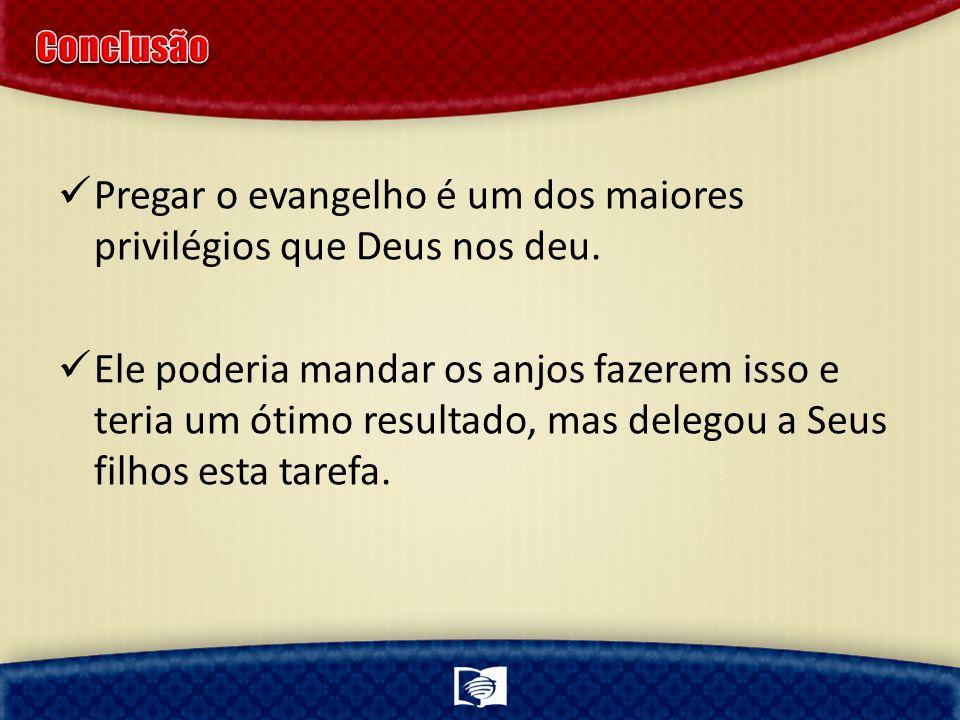 Pregar o evangelho é um dos maiores privilégios que Deus nos deu.