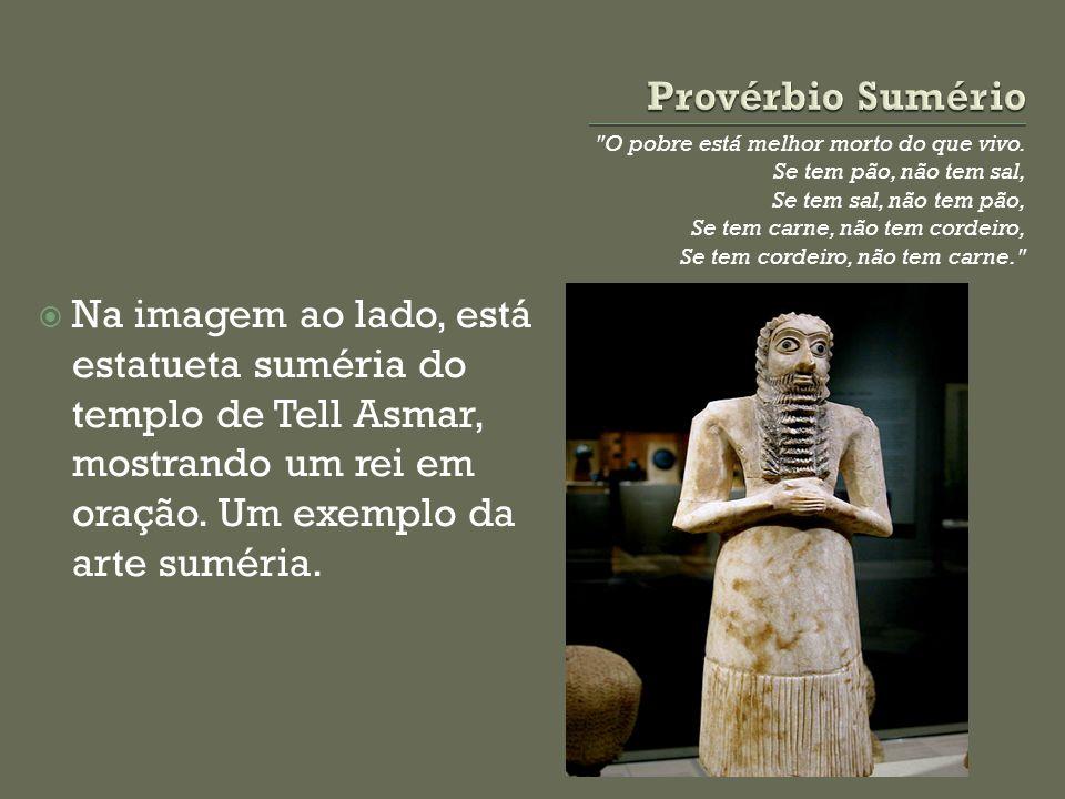 Provérbio Sumério O pobre está melhor morto do que vivo. Se tem pão, não tem sal, Se tem sal, não tem pão,