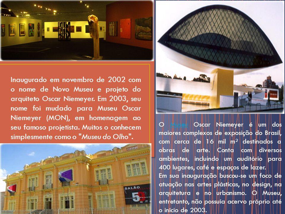 Inaugurado em novembro de 2002 com o nome de Novo Museu e projeto do arquiteto Oscar Niemeyer. Em 2003, seu nome foi mudado para Museu Oscar Niemeyer (MON), em homenagem ao seu famoso projetista. Muitos o conhecem simplesmente como o Museu do Olho .