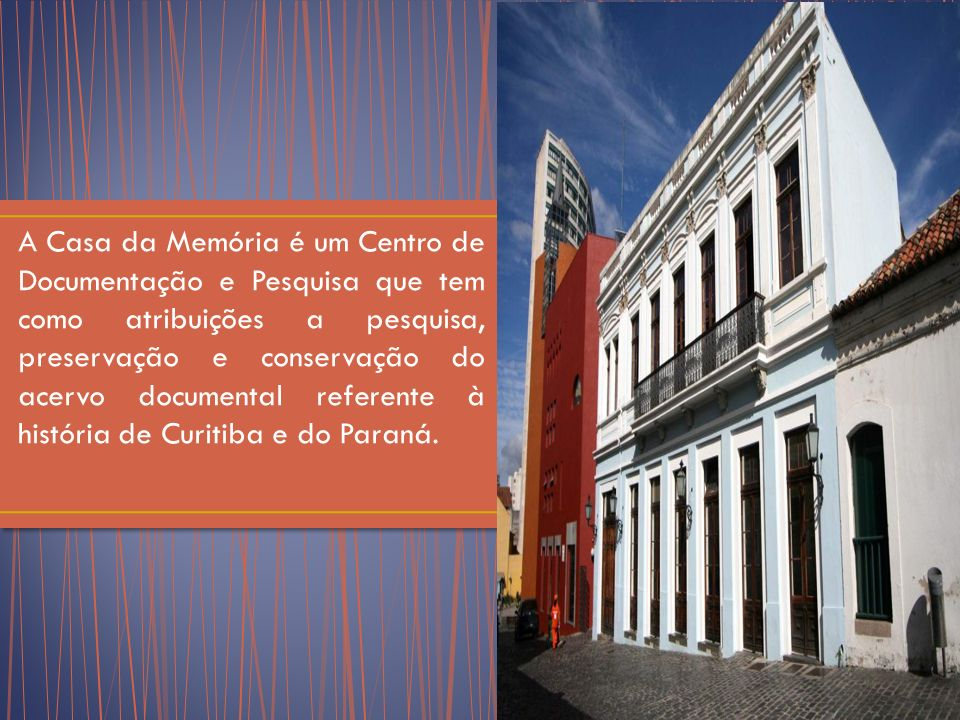 A Casa da Memória é um Centro de Documentação e Pesquisa que tem como atribuições a pesquisa, preservação e conservação do acervo documental referente à história de Curitiba e do Paraná.