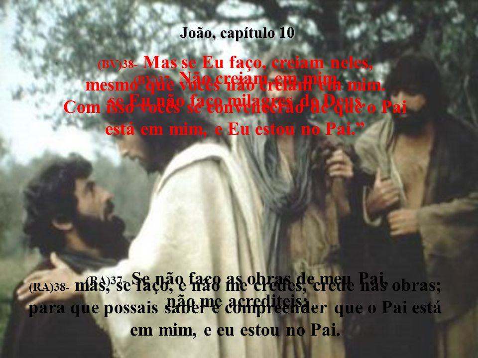 João, capítulo 10 (BV)38- Mas se Eu faço, creiam neles, mesmo que vocês não creiam em mim.
