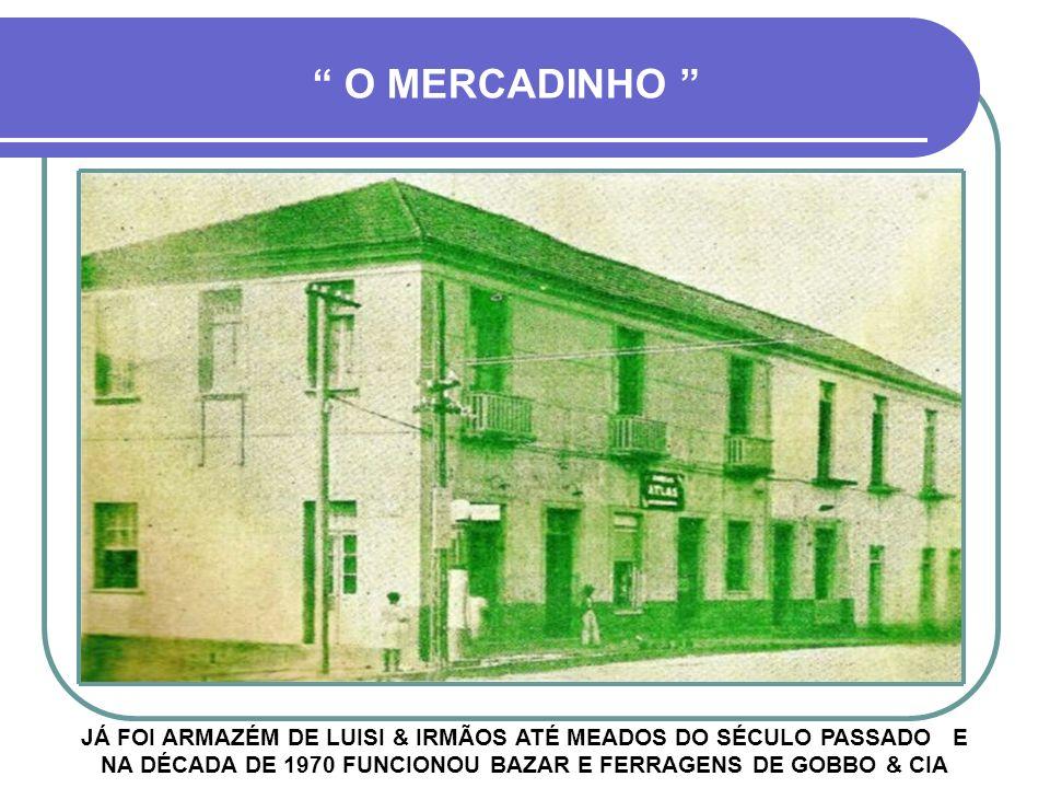 O MERCADINHO JÁ FOI ARMAZÉM DE LUISI & IRMÃOS ATÉ MEADOS DO SÉCULO PASSADO E NA DÉCADA DE 1970 FUNCIONOU BAZAR E FERRAGENS DE GOBBO & CIA.