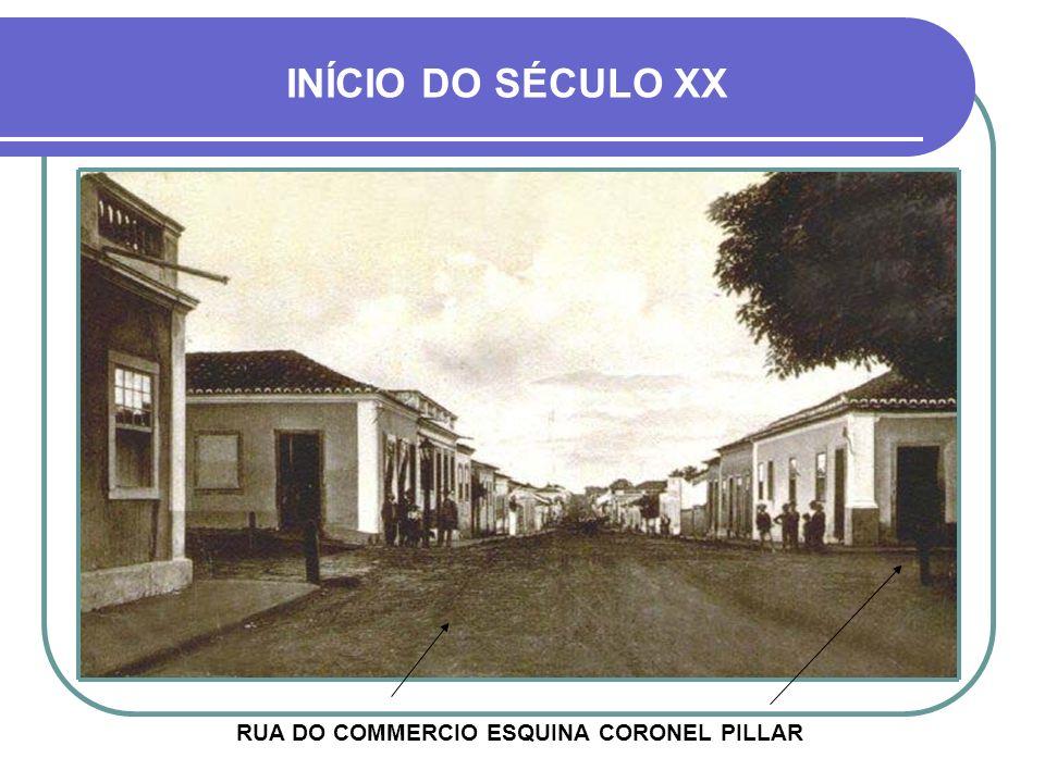 INÍCIO DO SÉCULO XX RUA DO COMMERCIO ESQUINA CORONEL PILLAR