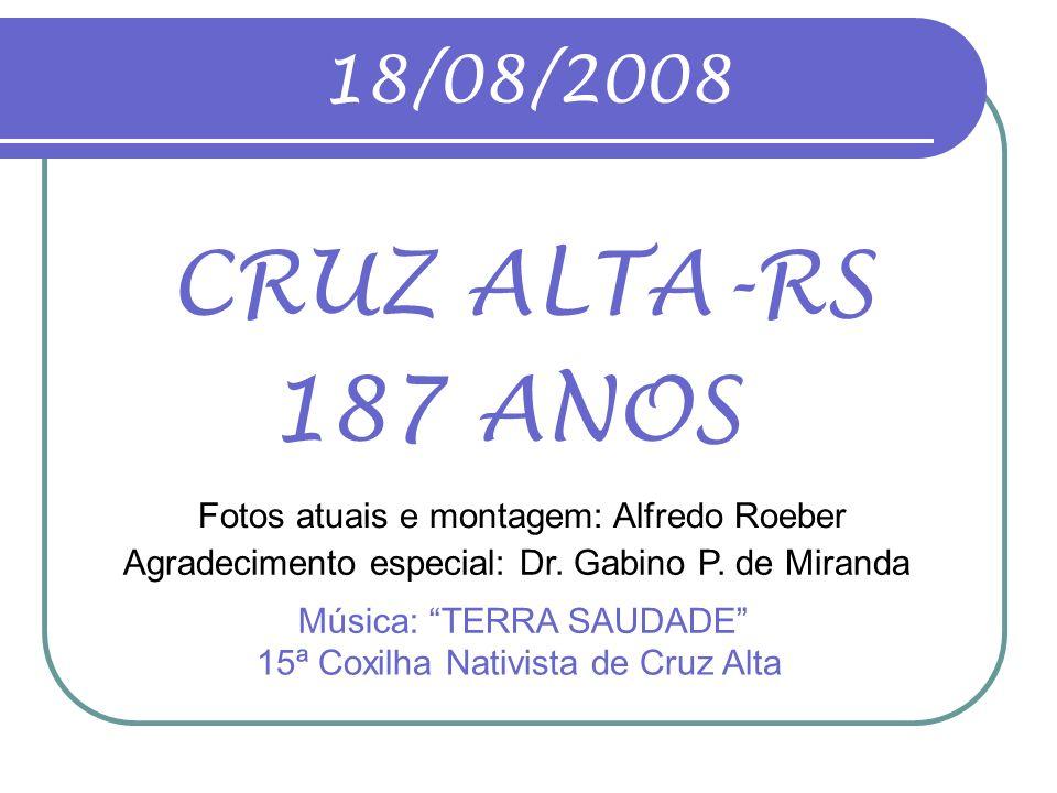 18/08/2008 CRUZ ALTA-RS. 187 ANOS. Fotos atuais e montagem: Alfredo Roeber. Agradecimento especial: Dr. Gabino P. de Miranda.