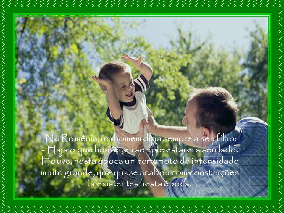 Na Romênia, um homem dizia sempre a seu filho: - Haja o que houver,eu sempre estarei a seu lado.