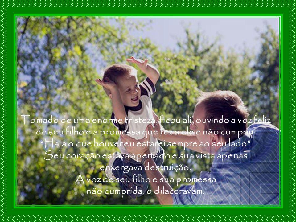 Tomado de uma enorme tristeza, ficou ali, ouvindo a voz feliz de seu filho e a promessa que fez a ele e não cumpriu: Haja o que houver eu estarei sempre ao seu lado Seu coração estava apertado e sua vista apenas enxergava destruição.