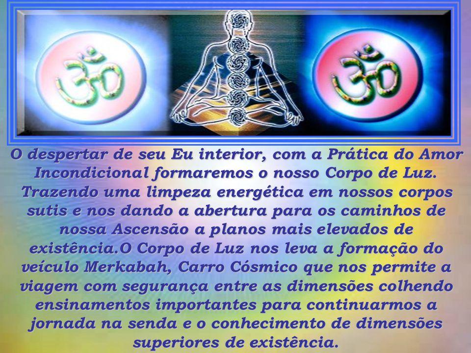 O despertar de seu Eu interior, com a Prática do Amor Incondicional formaremos o nosso Corpo de Luz.