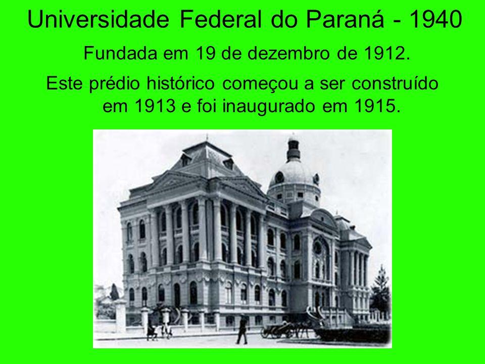 Universidade Federal do Paraná - 1940 Fundada em 19 de dezembro de 1912.