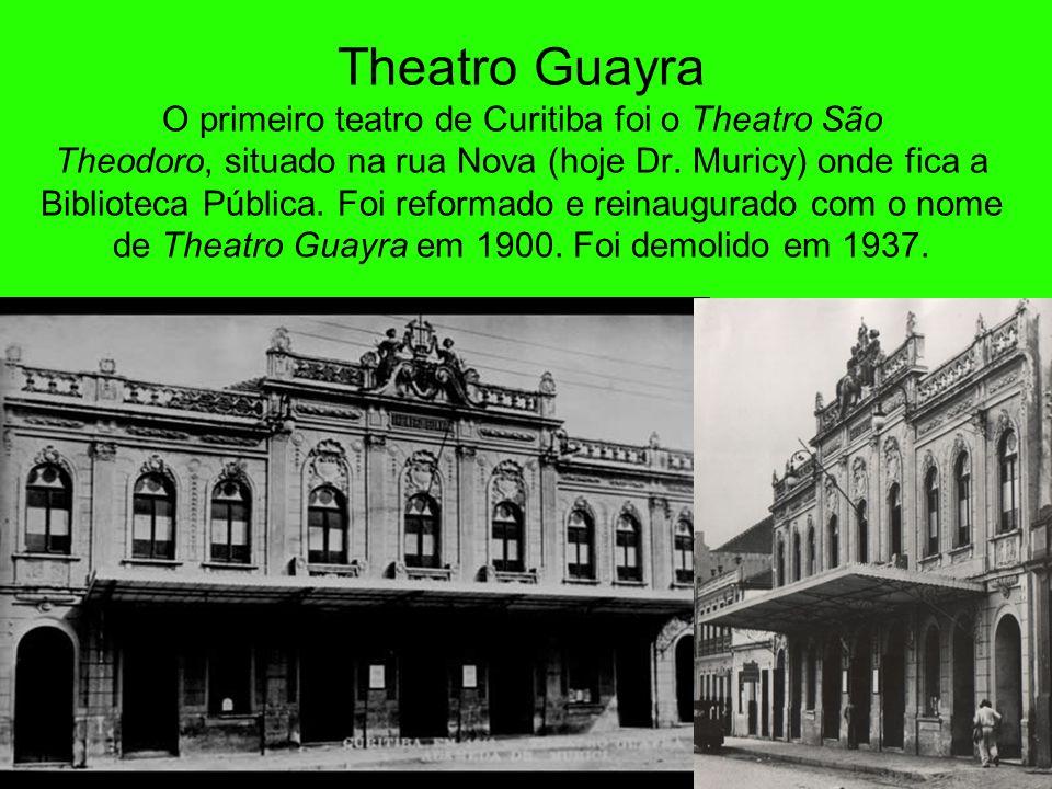 Theatro Guayra O primeiro teatro de Curitiba foi o Theatro São Theodoro, situado na rua Nova (hoje Dr. Muricy) onde fica a Biblioteca Pública. Foi reformado e reinaugurado com o nome de Theatro Guayra em 1900. Foi demolido em 1937.