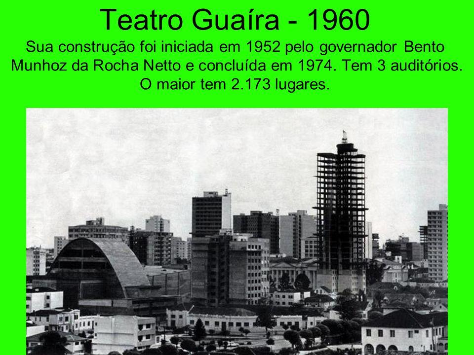 Teatro Guaíra - 1960 Sua construção foi iniciada em 1952 pelo governador Bento Munhoz da Rocha Netto e concluída em 1974. Tem 3 auditórios. O maior tem 2.173 lugares.