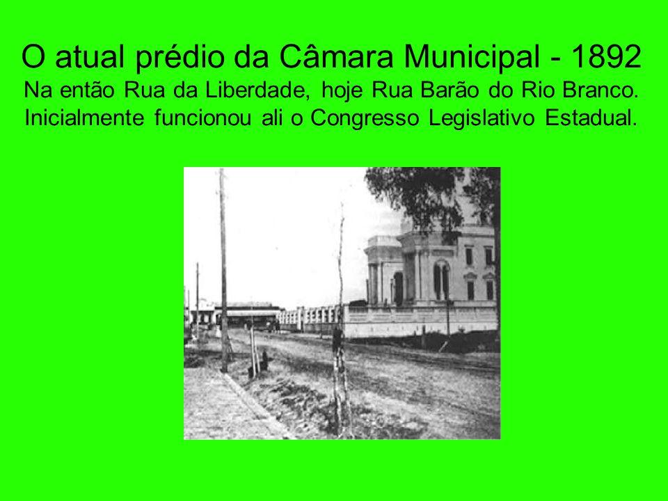 O atual prédio da Câmara Municipal - 1892 Na então Rua da Liberdade, hoje Rua Barão do Rio Branco.