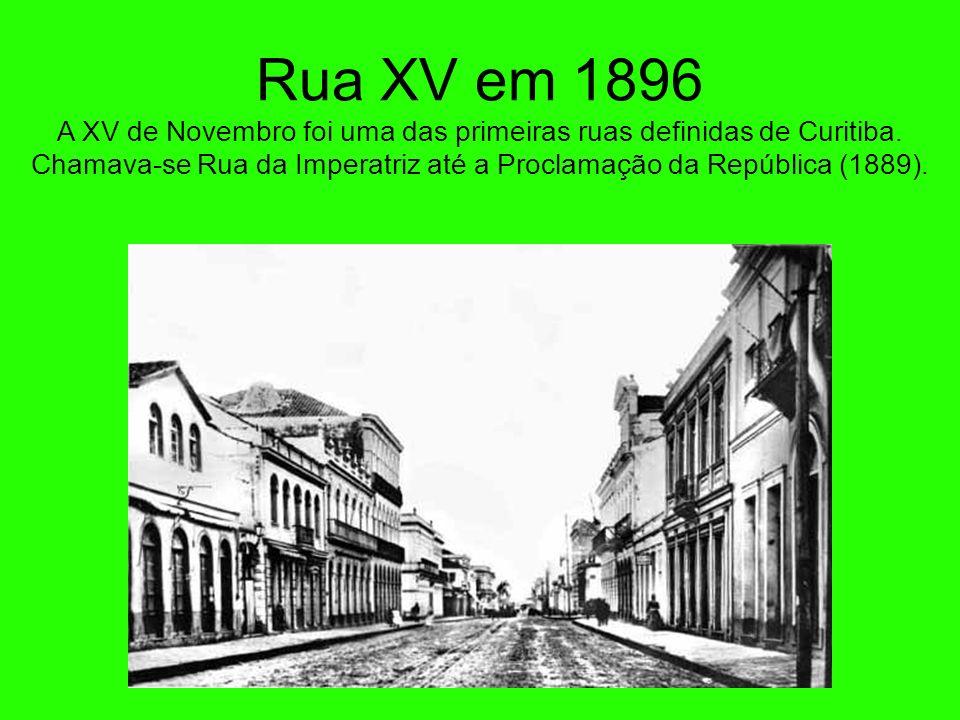 Rua XV em 1896 A XV de Novembro foi uma das primeiras ruas definidas de Curitiba.