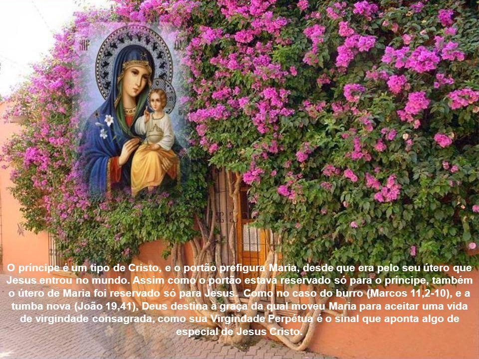 O príncipe é um tipo de Cristo, e o portão prefigura Maria, desde que era pelo seu útero que Jesus entrou no mundo. Assim como o portão estava reservado só para o príncipe, também o útero de Maria foi reservado só para Jesus. Como no caso do burro (Marcos 11,2-10), e a tumba nova (João 19,41), Deus destina a graça da qual moveu Maria para aceitar uma vida de virgindade consagrada, como sua Virgindade Perpétua é o sinal que aponta algo de especial de Jesus Cristo.