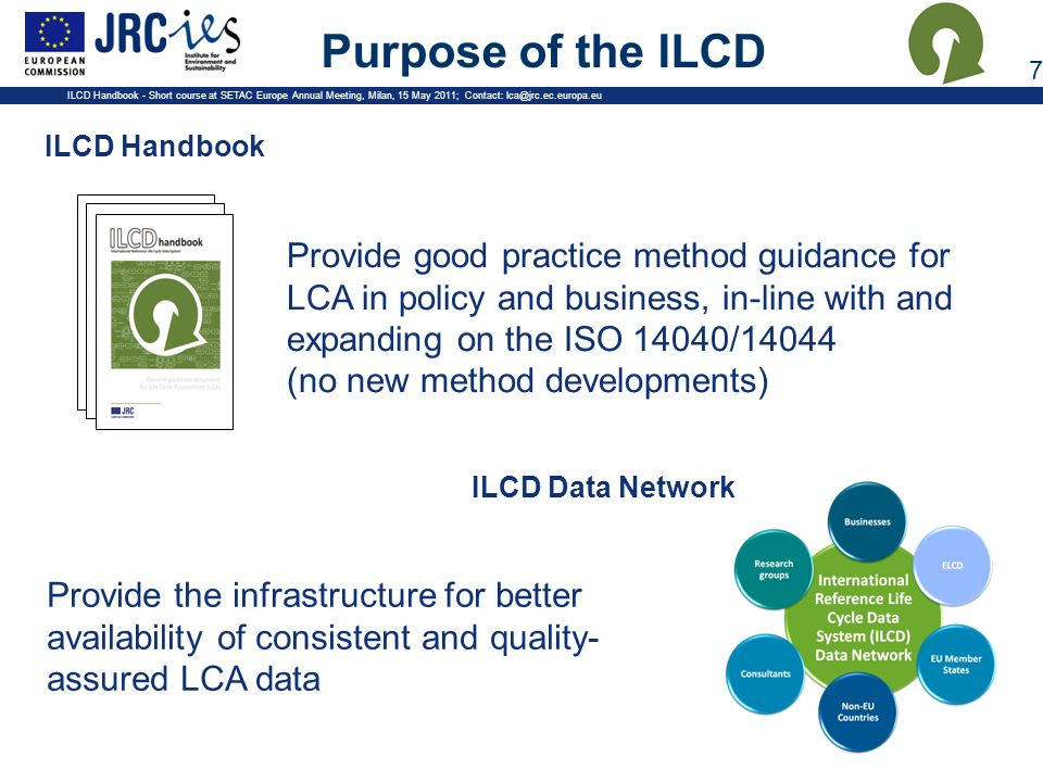 Purpose of the ILCD Provide good practice method guidance for LCA in policy and business, in-line with and expanding on the ISO 14040/14044.