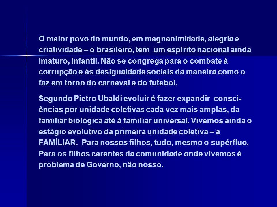 O maior povo do mundo, em magnanimidade, alegria e criatividade – o brasileiro, tem um espírito nacional ainda imaturo, infantil. Não se congrega para o combate à corrupção e às desigualdade sociais da maneira como o faz em torno do carnaval e do futebol.
