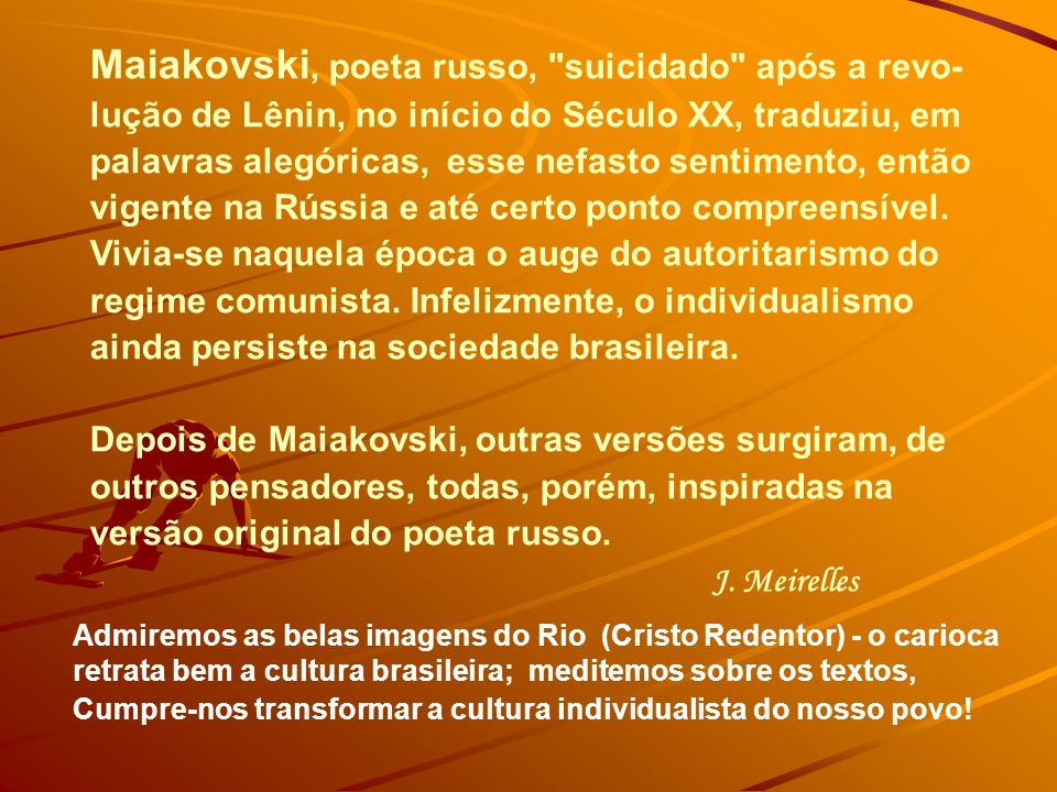 Maiakovski, poeta russo, suicidado após a revo-lução de Lênin, no início do Século XX, traduziu, em palavras alegóricas, esse nefasto sentimento, então vigente na Rússia e até certo ponto compreensível. Vivia-se naquela época o auge do autoritarismo do regime comunista. Infelizmente, o individualismo ainda persiste na sociedade brasileira.