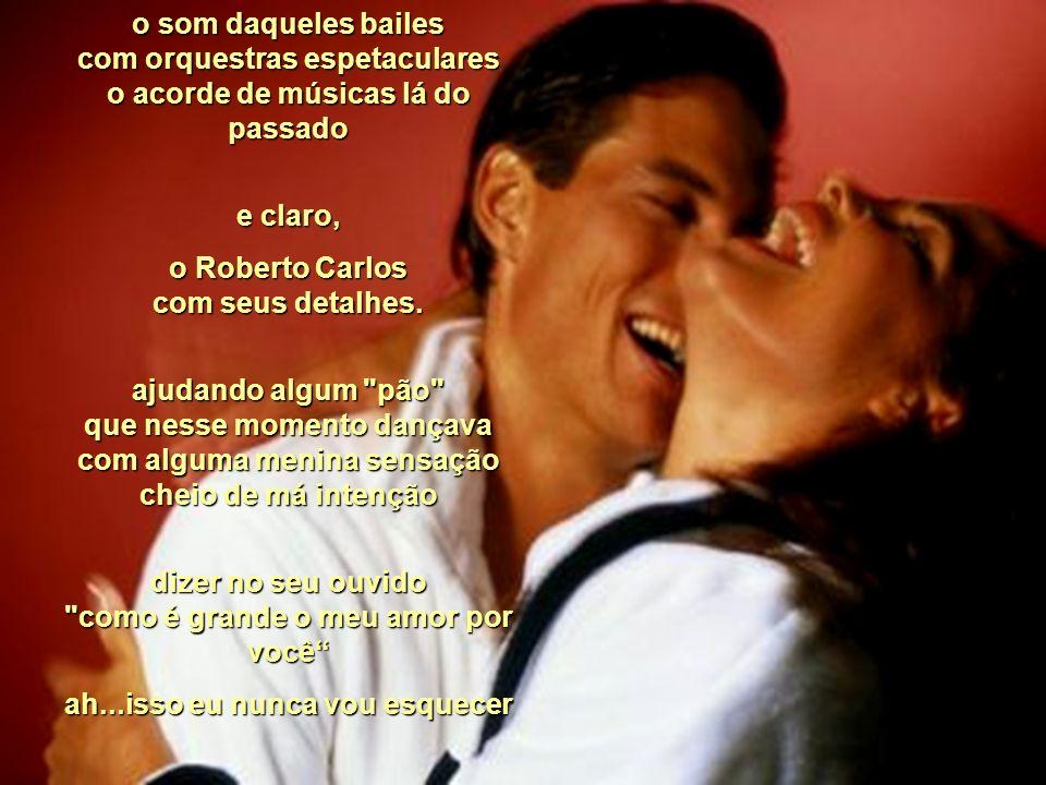 o Roberto Carlos com seus detalhes.