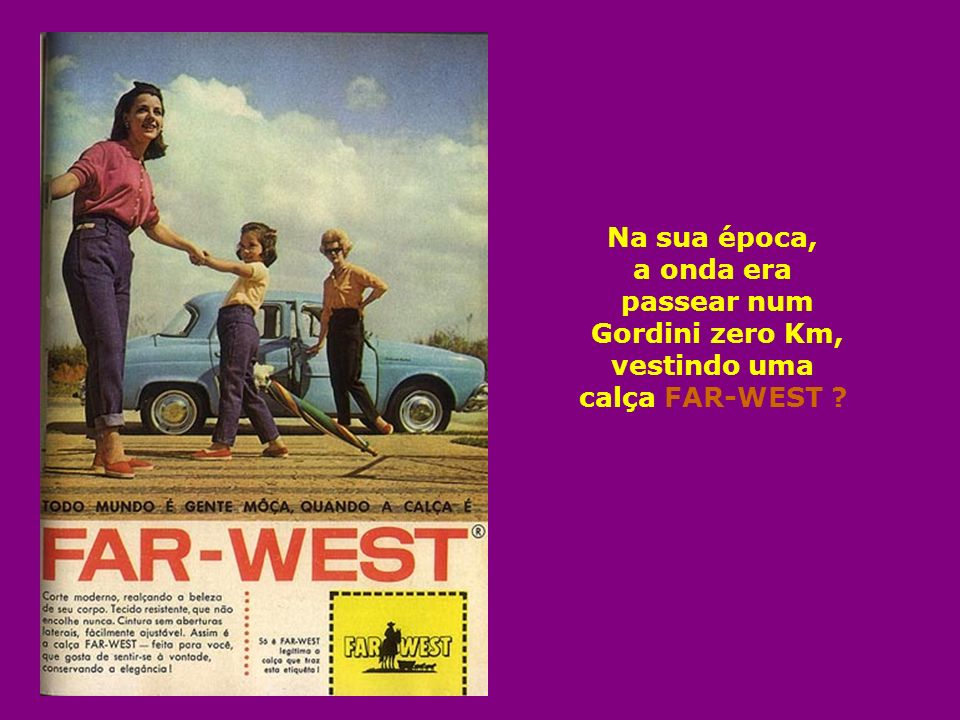 Na sua época, a onda era passear num Gordini zero Km, vestindo uma calça FAR-WEST