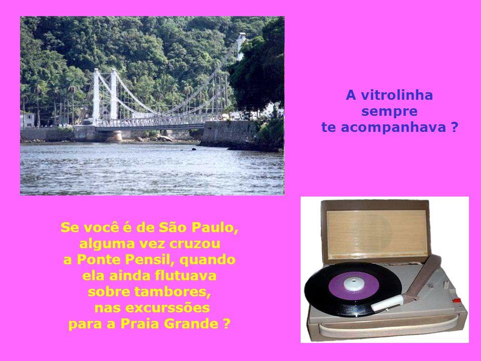 A vitrolinha sempre. te acompanhava Se você é de São Paulo, alguma vez cruzou. a Ponte Pensil, quando.