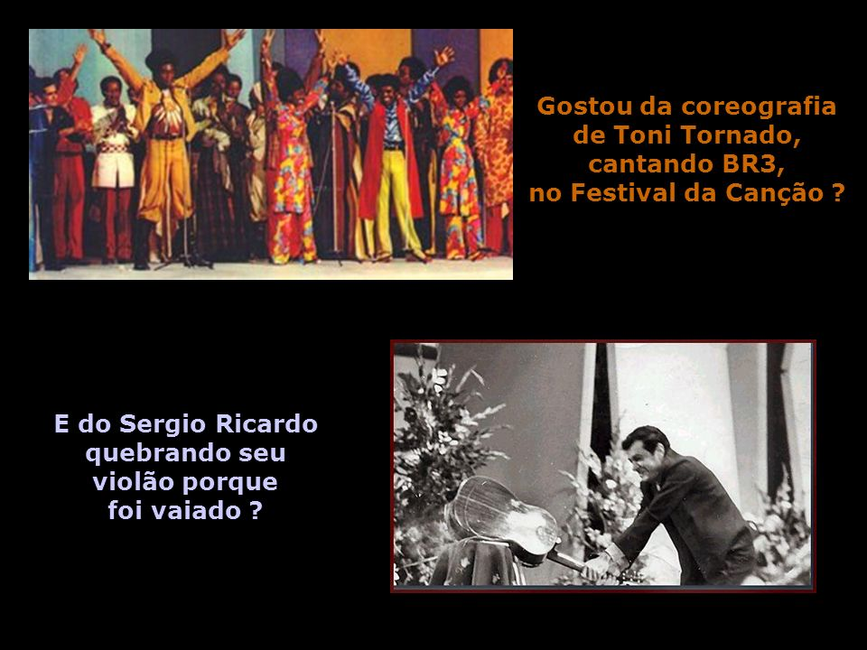 Gostou da coreografia de Toni Tornado, cantando BR3, no Festival da Canção E do Sergio Ricardo.
