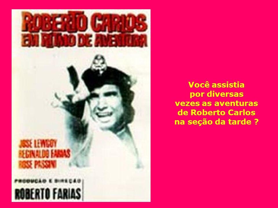 Você assistia por diversas vezes as aventuras de Roberto Carlos na seção da tarde