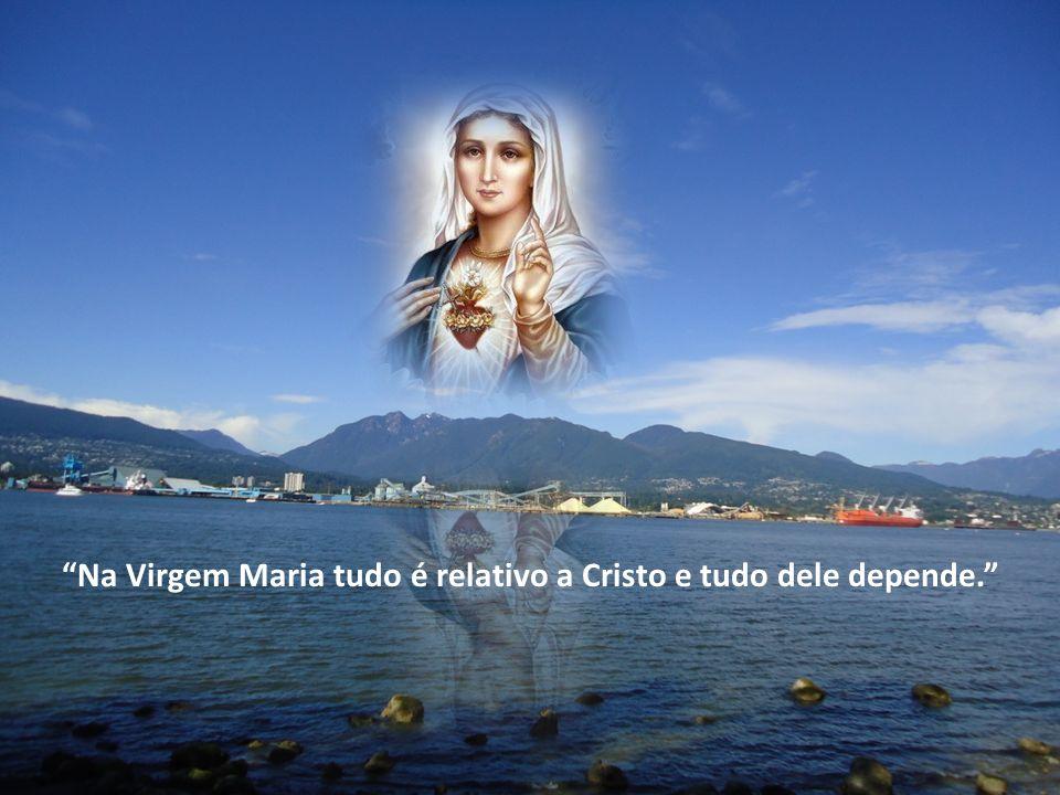 Na Virgem Maria tudo é relativo a Cristo e tudo dele depende.