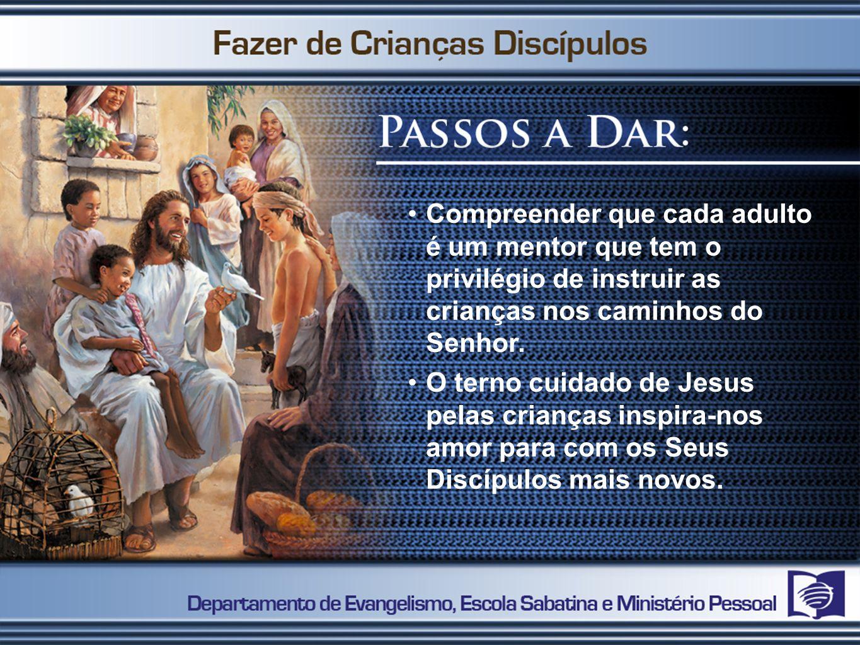 Compreender que cada adulto é um mentor que tem o privilégio de instruir as crianças nos caminhos do Senhor.
