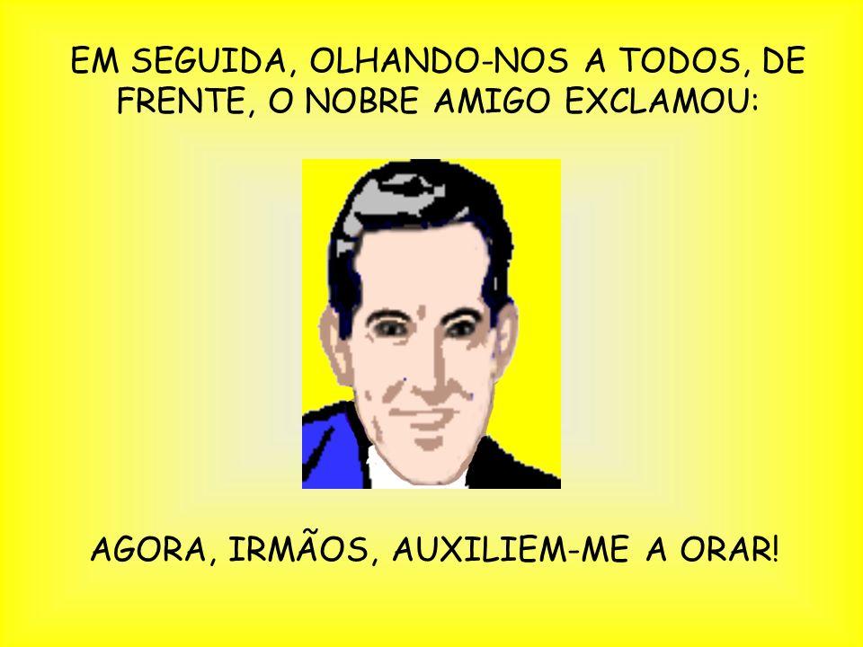 EM SEGUIDA, OLHANDO-NOS A TODOS, DE FRENTE, O NOBRE AMIGO EXCLAMOU: