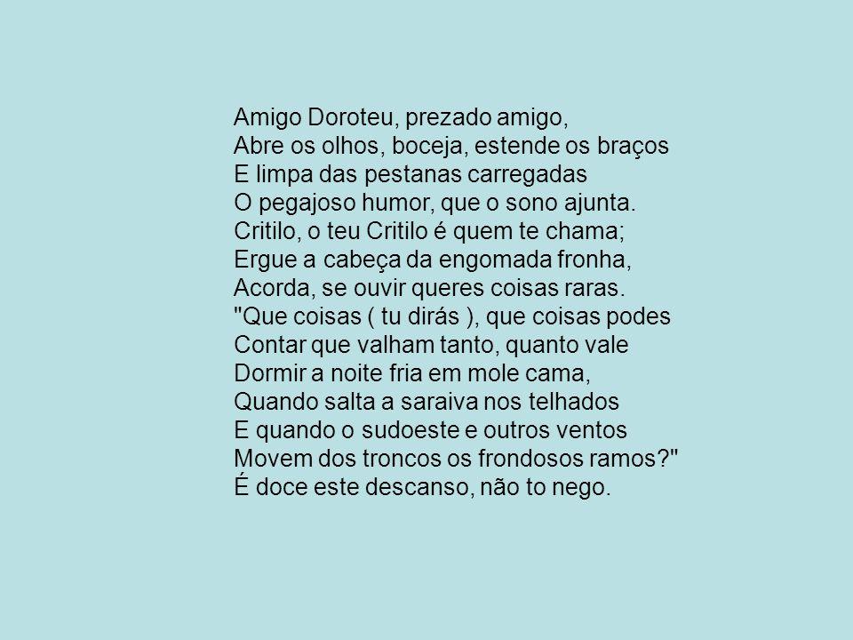 Amigo Doroteu, prezado amigo, Abre os olhos, boceja, estende os braços E limpa das pestanas carregadas O pegajoso humor, que o sono ajunta.