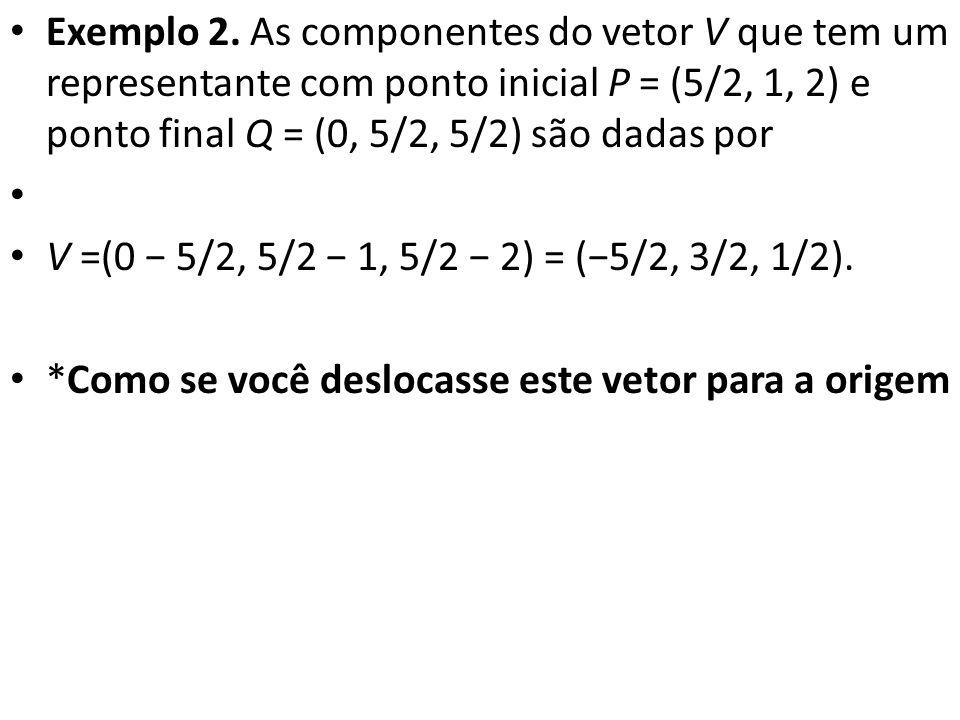 Exemplo 2. As componentes do vetor V que tem um representante com ponto inicial P = (5/2, 1, 2) e ponto final Q = (0, 5/2, 5/2) são dadas por