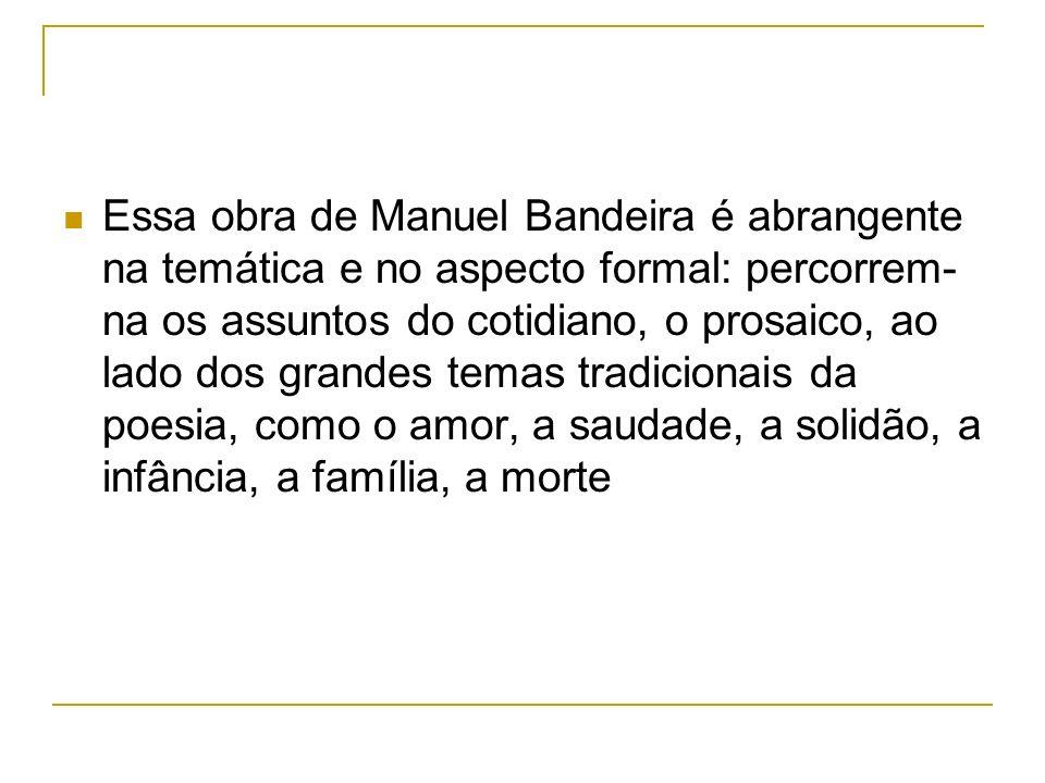 Essa obra de Manuel Bandeira é abrangente na temática e no aspecto formal: percorrem-na os assuntos do cotidiano, o prosaico, ao lado dos grandes temas tradicionais da poesia, como o amor, a saudade, a solidão, a infância, a família, a morte