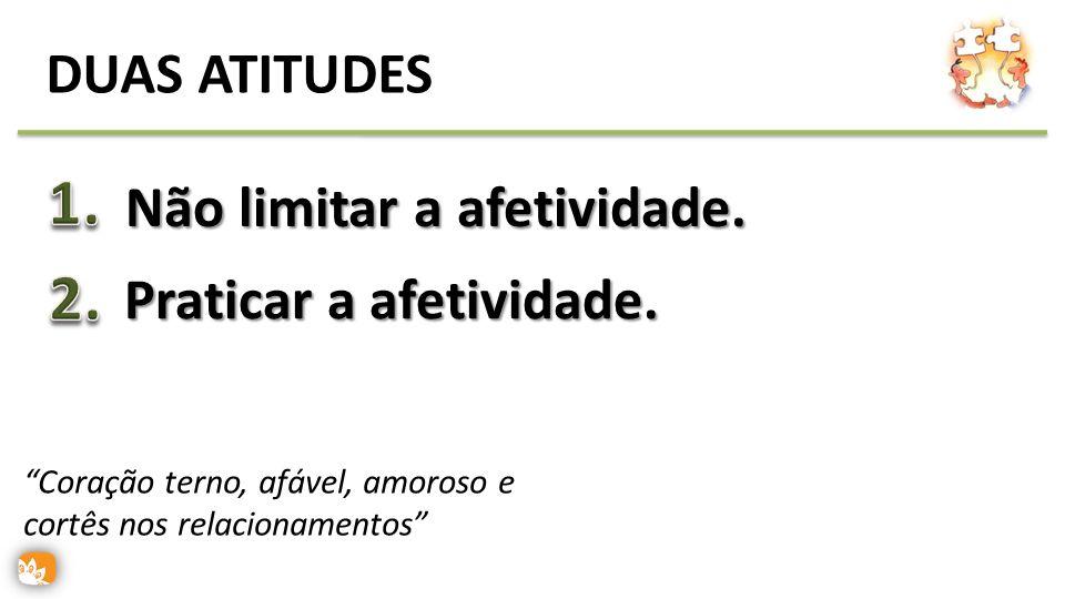 1. 2. DUAS ATITUDES Não limitar a afetividade. Praticar a afetividade.