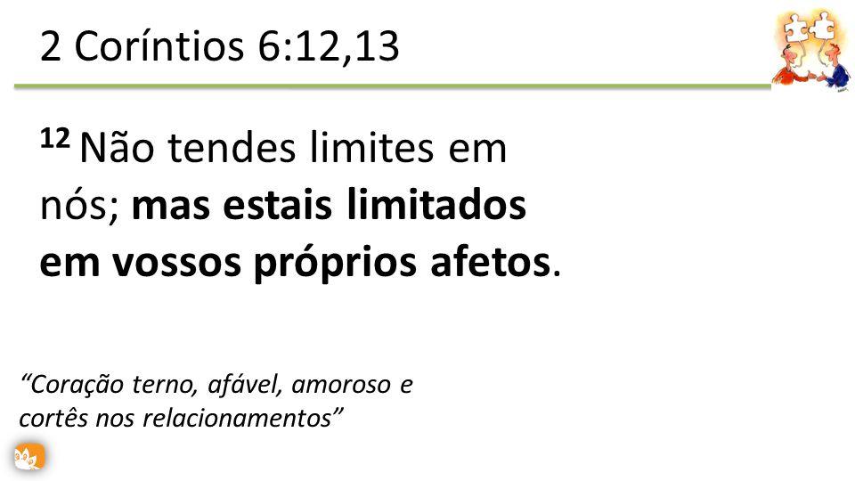2 Coríntios 6:12,13 12 Não tendes limites em nós; mas estais limitados em vossos próprios afetos.